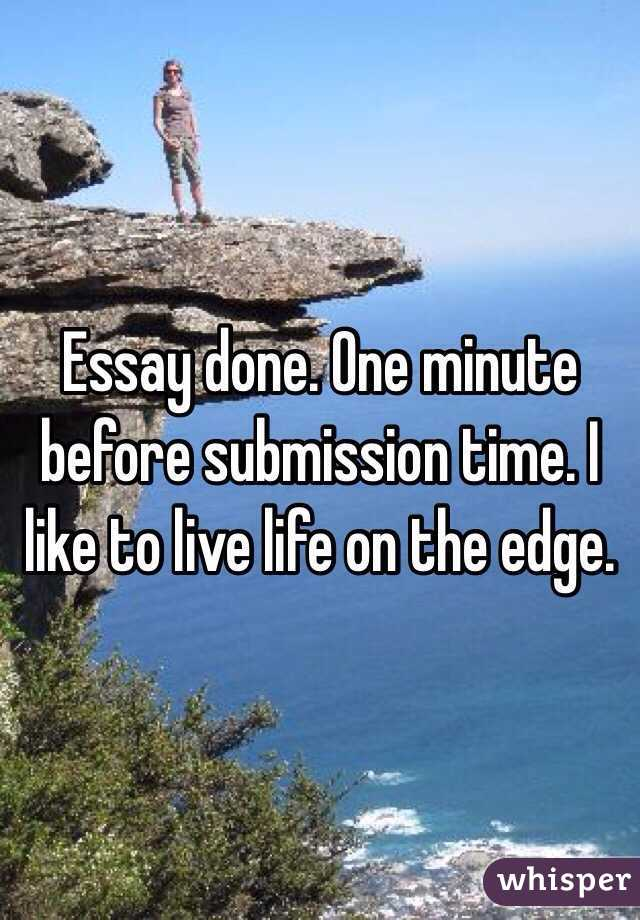 Essay done. One minute before submission time. I like to live life on the edge.