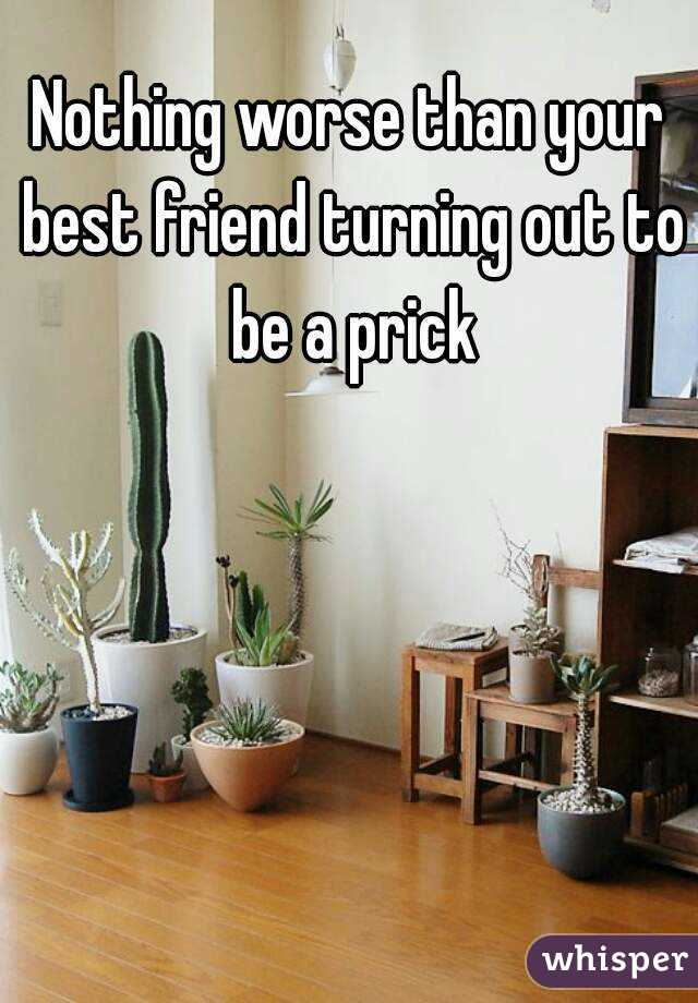 Nothing worse than your best friend turning out to be a prick