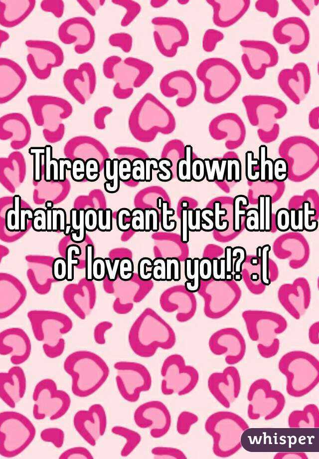 Three years down the drain,you can't just fall out of love can you!? :'(