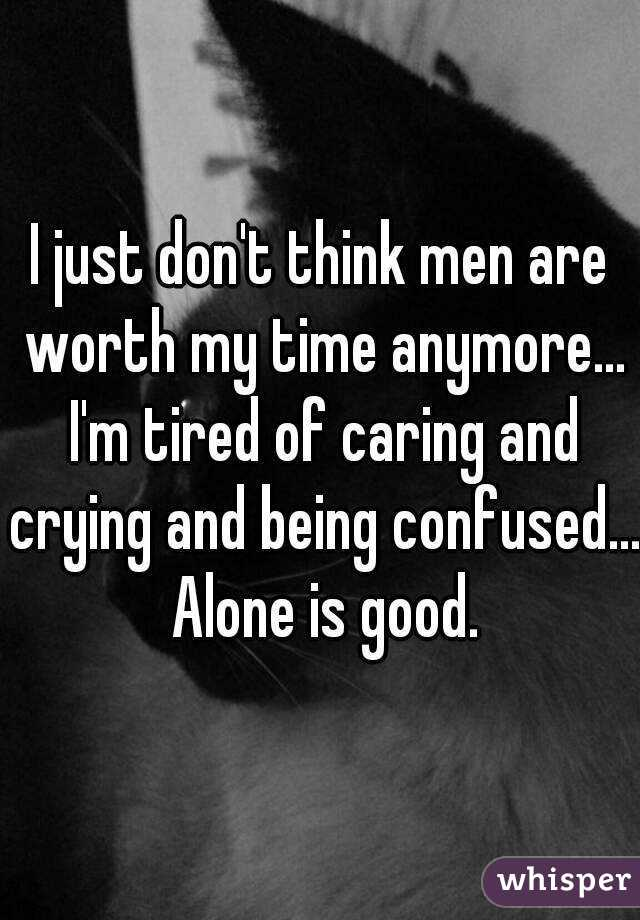 I just don't think men are worth my time anymore... I'm tired of caring and crying and being confused... Alone is good.