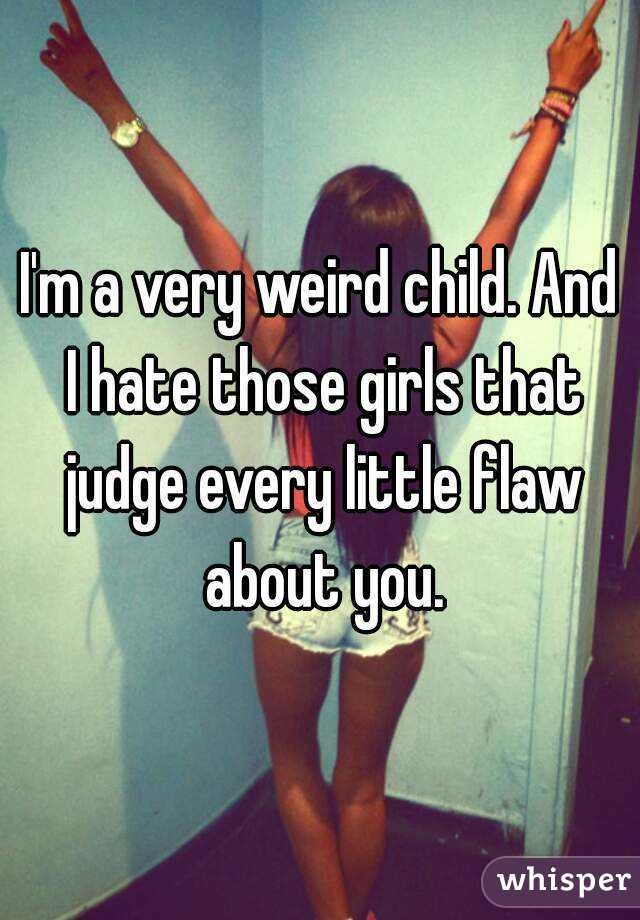 I'm a very weird child. And I hate those girls that judge every little flaw about you.