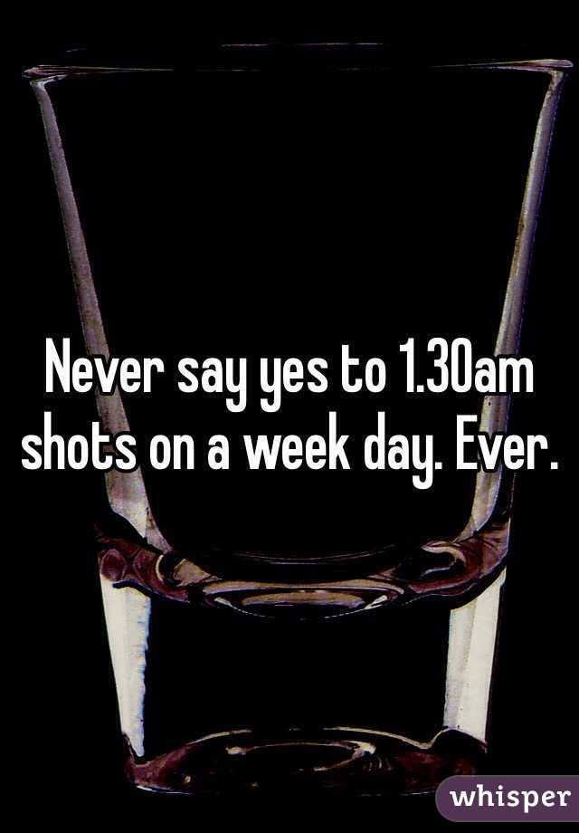 Never say yes to 1.30am shots on a week day. Ever.
