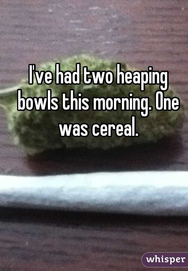 I've had two heaping bowls this morning. One was cereal.