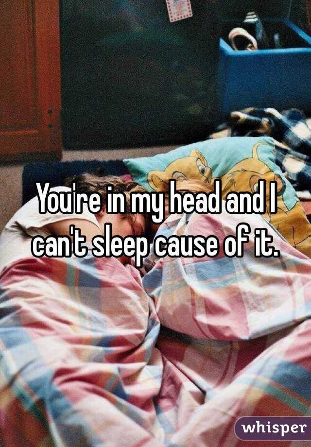 You're in my head and I can't sleep cause of it.
