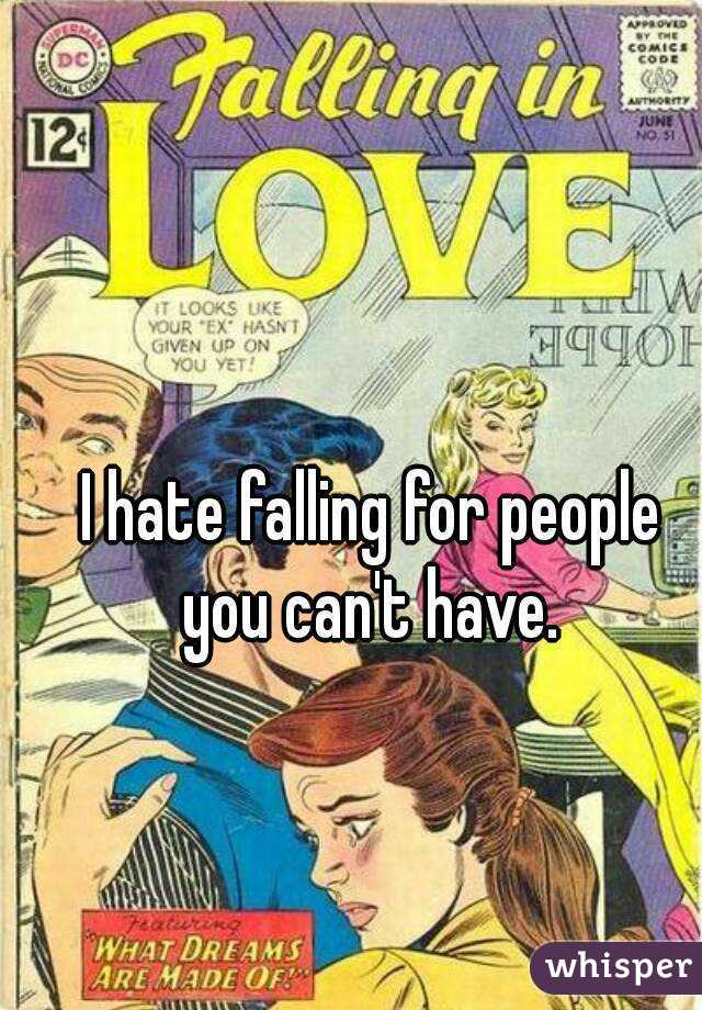 I hate falling for people you can't have.