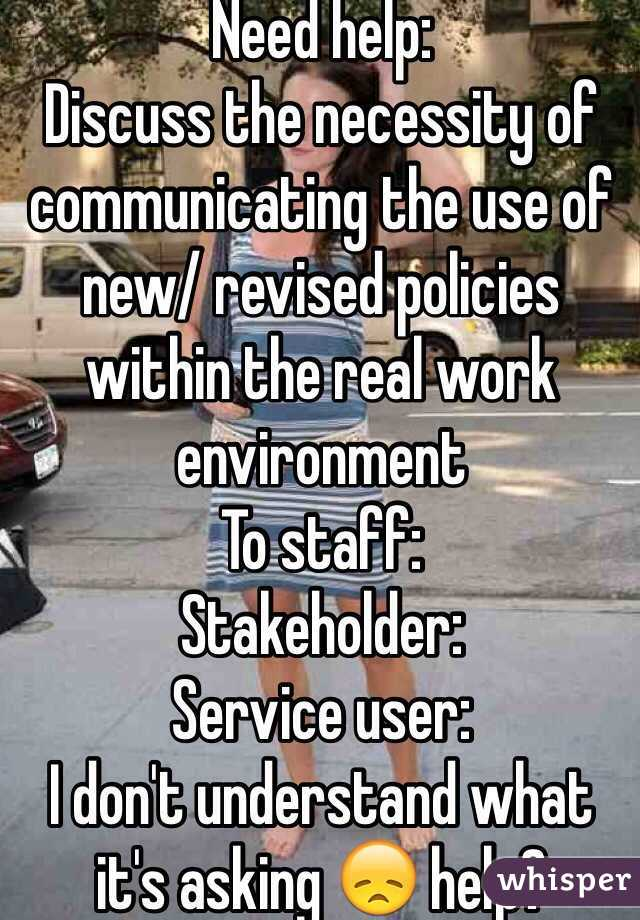 Need help:  Discuss the necessity of communicating the use of new/ revised policies within the real work environment  To staff: Stakeholder: Service user: I don't understand what it's asking 😞 help?