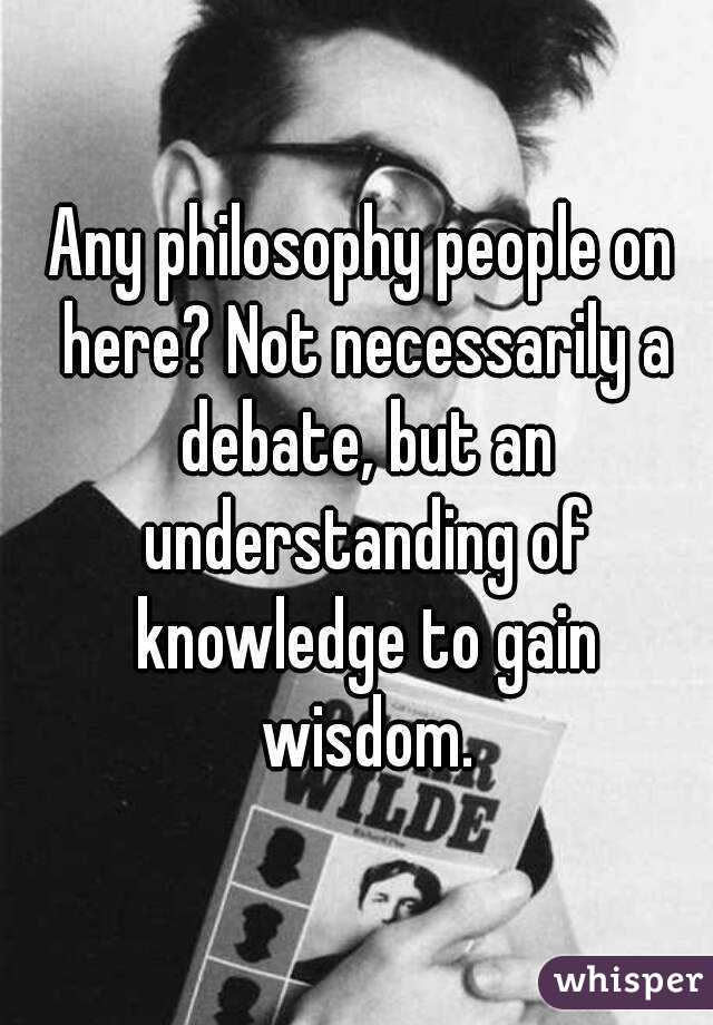 Any philosophy people on here? Not necessarily a debate, but an understanding of knowledge to gain wisdom.