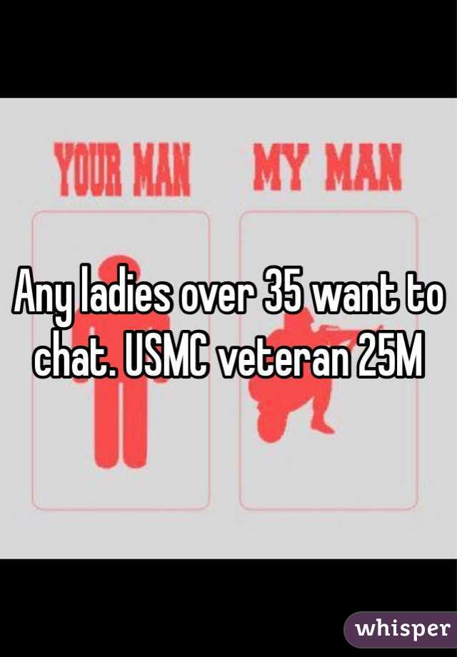 Any ladies over 35 want to chat. USMC veteran 25M