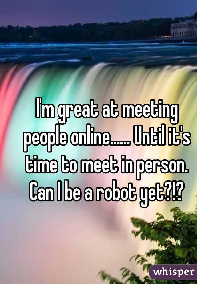 I'm great at meeting people online...... Until it's time to meet in person. Can I be a robot yet?!?