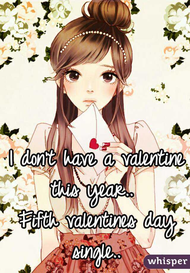 I don't have a valentine this year..   Fifth valentines day single..
