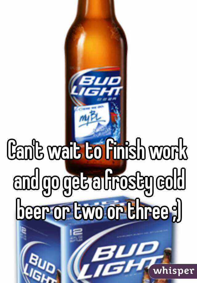 Can't wait to finish work and go get a frosty cold beer or two or three ;)