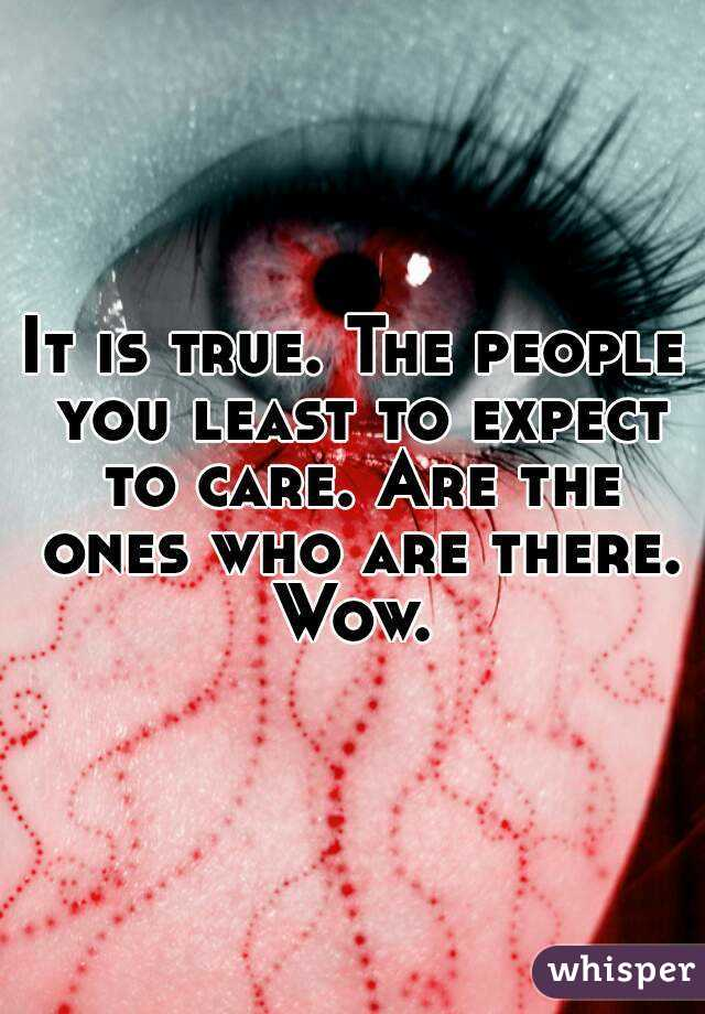 It is true. The people you least to expect to care. Are the ones who are there. Wow.