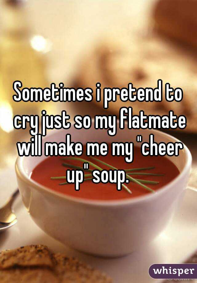 """Sometimes i pretend to cry just so my flatmate will make me my """"cheer up"""" soup."""