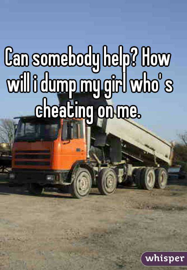 Can somebody help? How will i dump my girl who' s cheating on me.