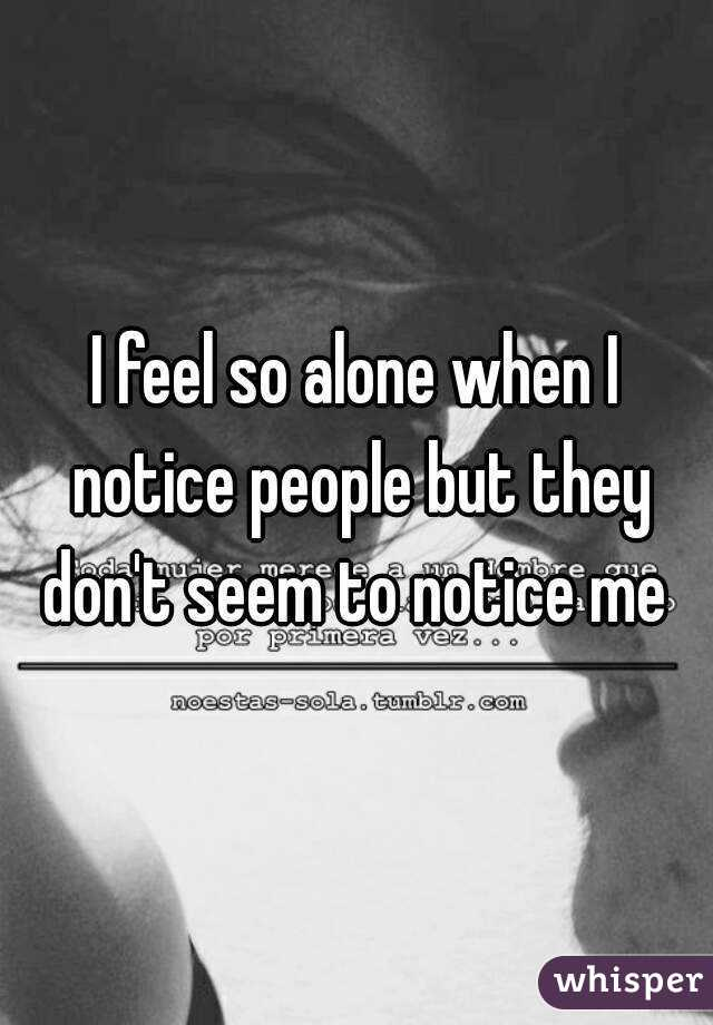 I feel so alone when I notice people but they don't seem to notice me