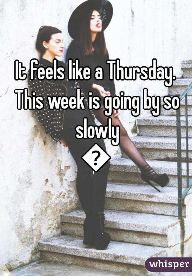 It feels like a Thursday. This week is going by so slowly 😢