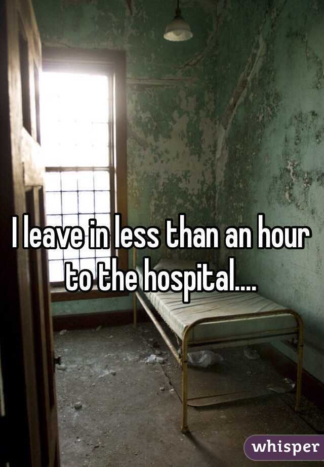I leave in less than an hour to the hospital....