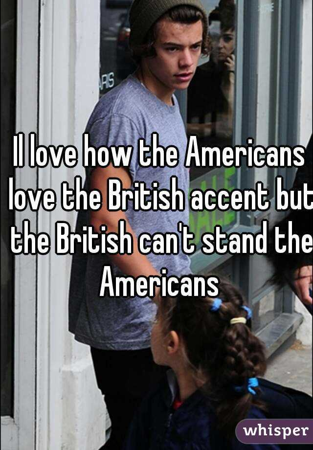 Il love how the Americans love the British accent but the British can't stand the Americans