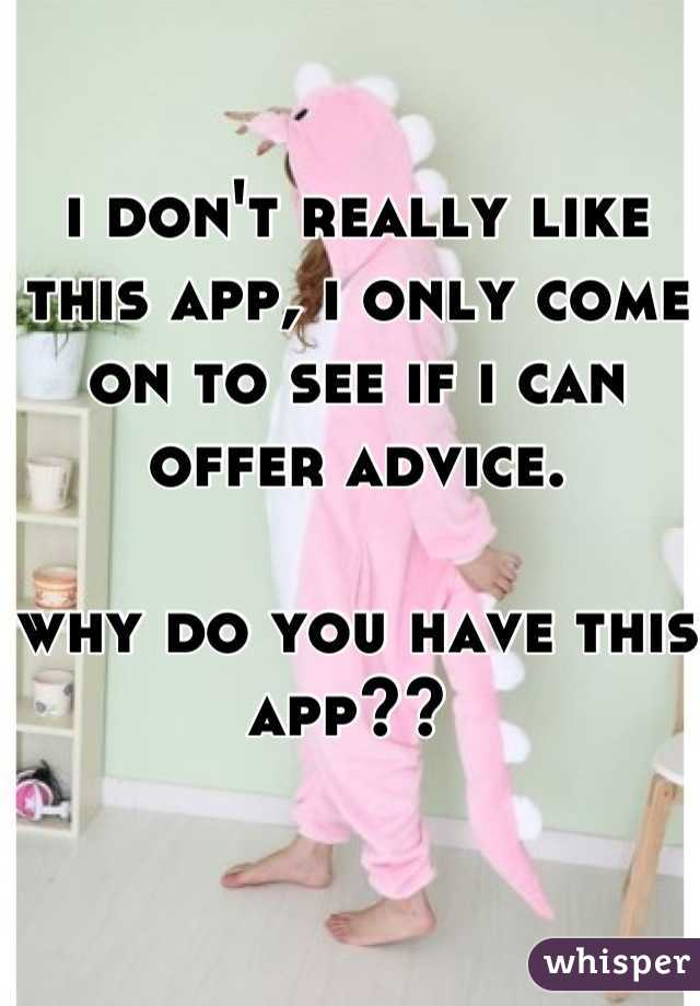 i don't really like this app, i only come on to see if i can offer advice.   why do you have this app??
