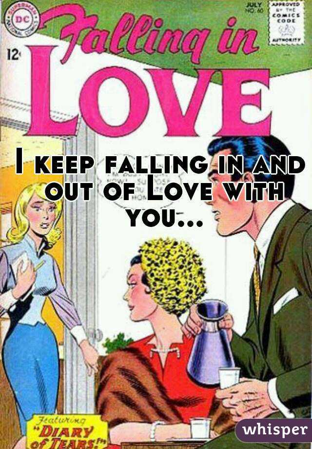 I keep falling in and out of Love with you...