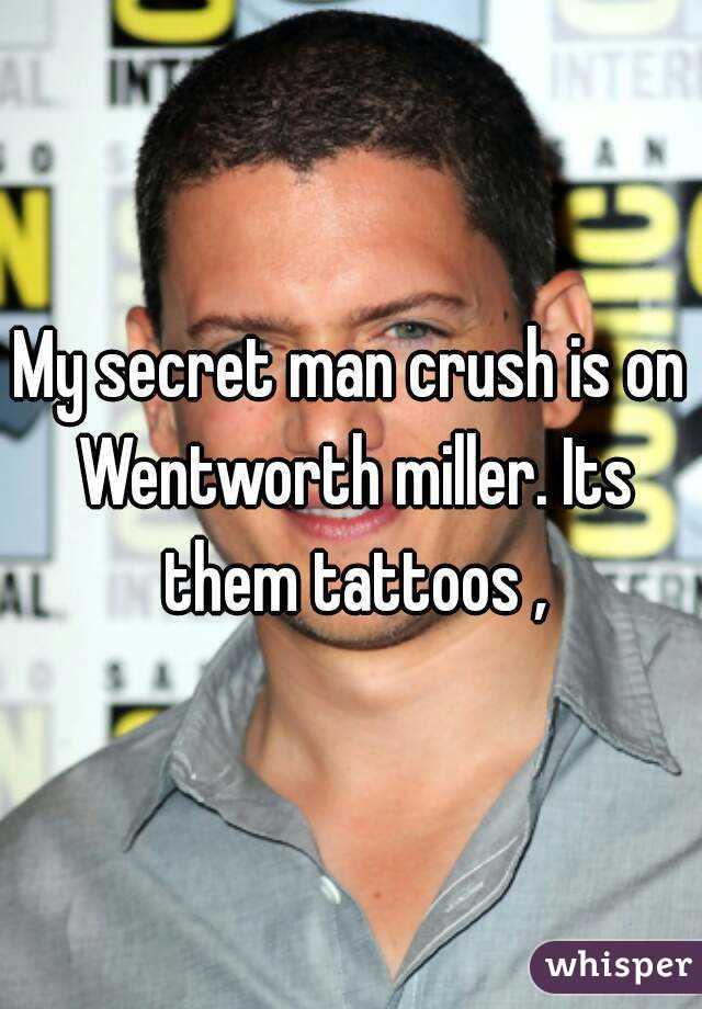 My secret man crush is on Wentworth miller. Its them tattoos ,