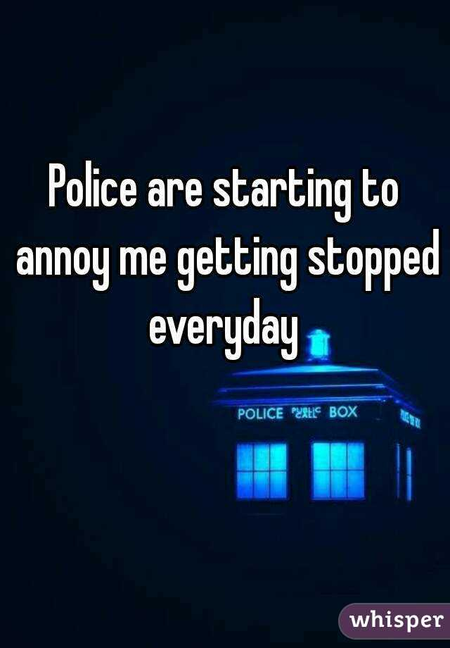 Police are starting to annoy me getting stopped everyday