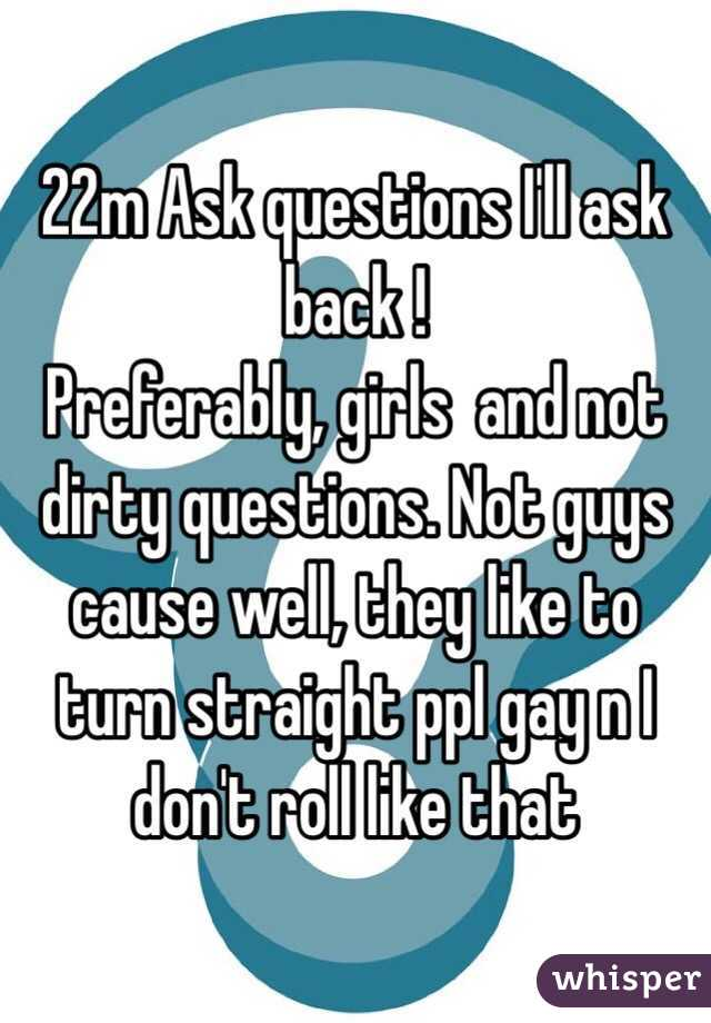 22m Ask questions I'll ask back !  Preferably, girls  and not dirty questions. Not guys cause well, they like to turn straight ppl gay n I don't roll like that