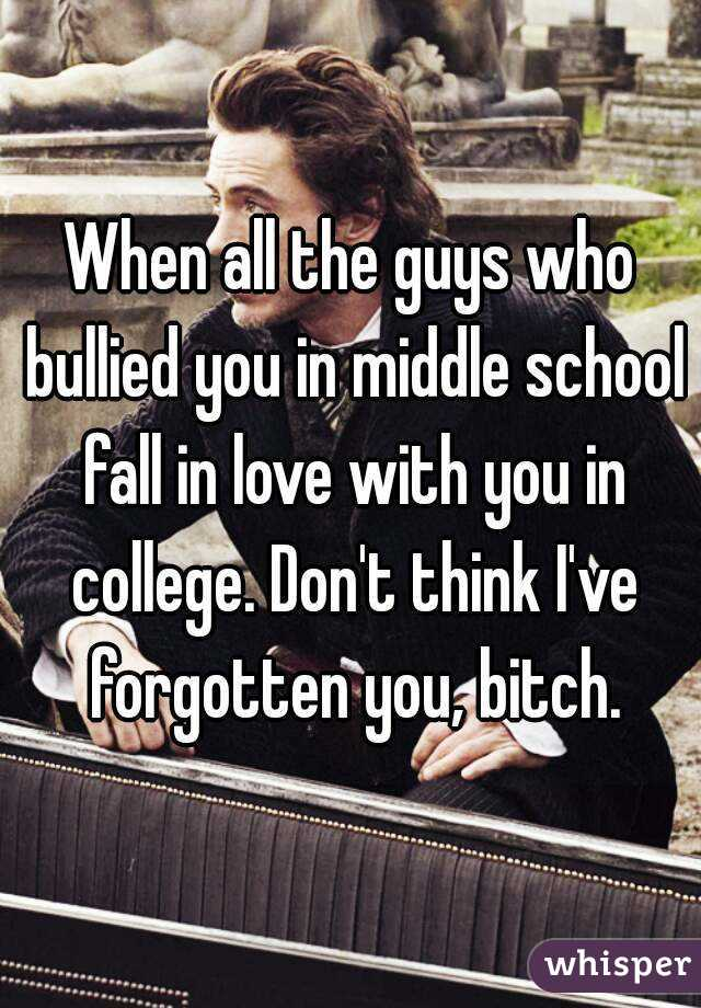 When all the guys who bullied you in middle school fall in love with you in college. Don't think I've forgotten you, bitch.
