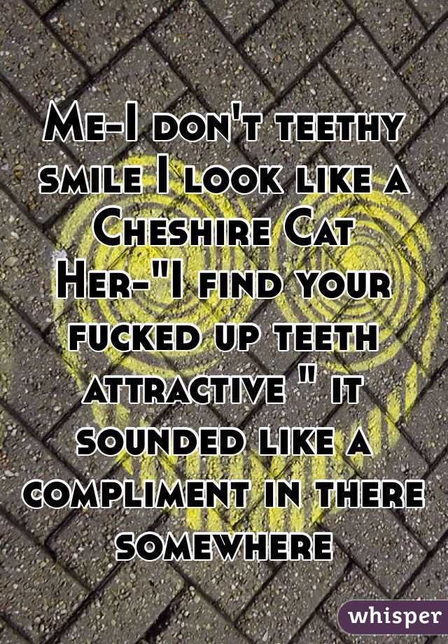 "Me-I don't teethy smile I look like a Cheshire Cat Her-""I find your fucked up teeth attractive "" it sounded like a compliment in there somewhere"