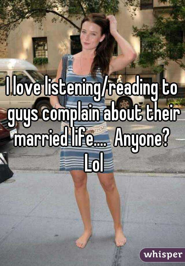 I love listening/reading to guys complain about their married life....  Anyone?  Lol