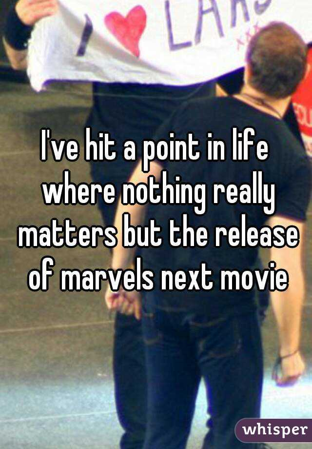 I've hit a point in life where nothing really matters but the release of marvels next movie
