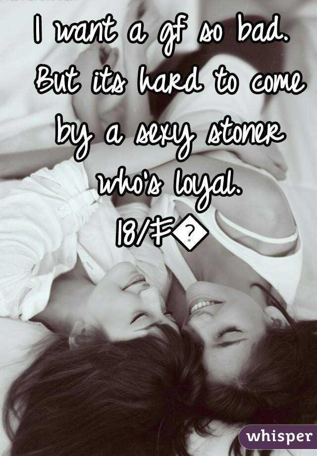 I want a gf so bad. But its hard to come by a sexy stoner who's loyal. 18/F😘