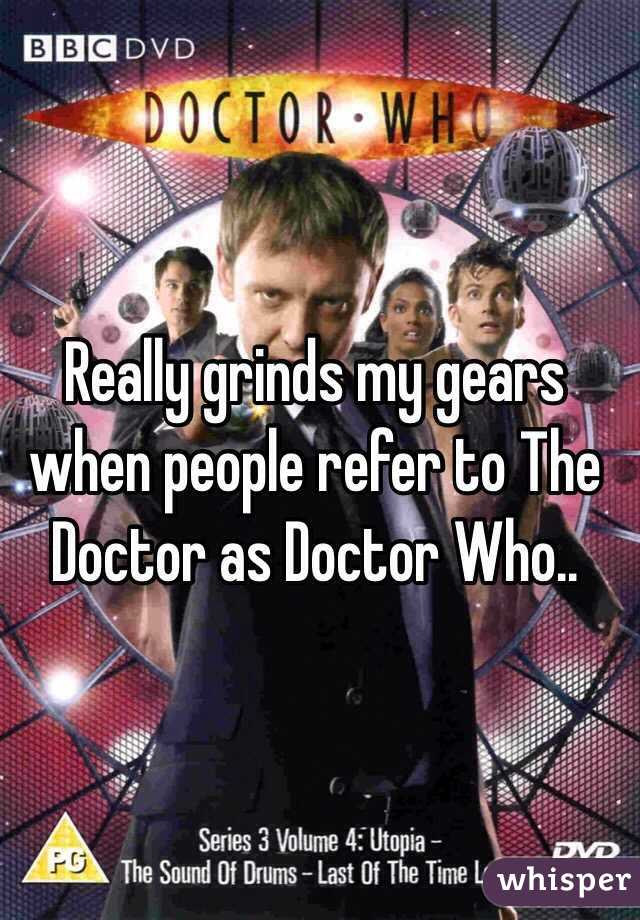 Really grinds my gears when people refer to The Doctor as Doctor Who..
