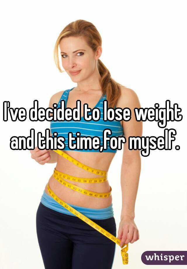 I've decided to lose weight and this time,for myself.