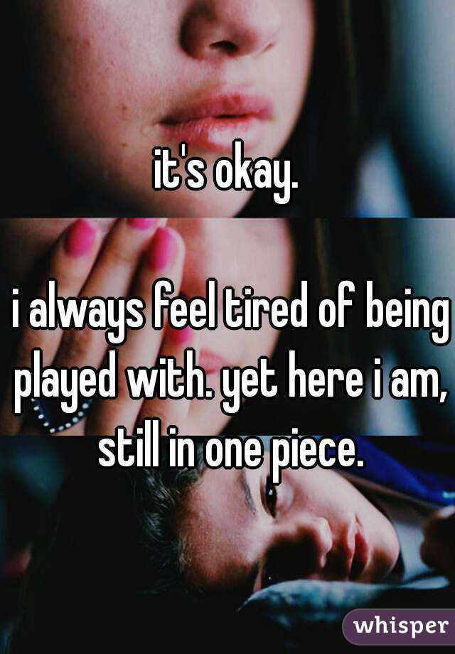 it's okay.   i always feel tired of being played with. yet here i am, still in one piece.