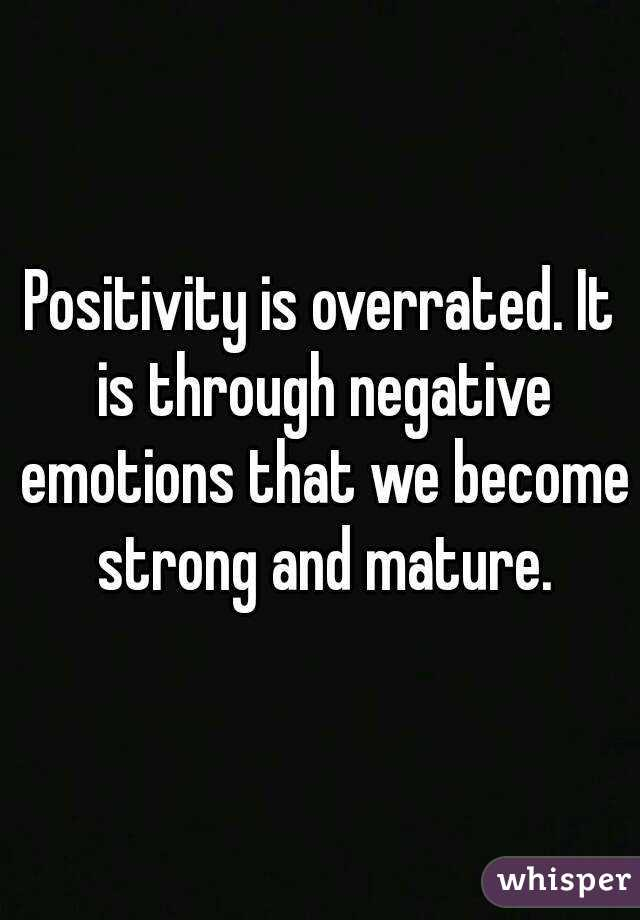 Positivity is overrated. It is through negative emotions that we become strong and mature.