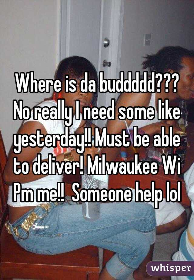 Where is da buddddd??? No really I need some like yesterday!! Must be able to deliver! Milwaukee Wi Pm me!!  Someone help lol