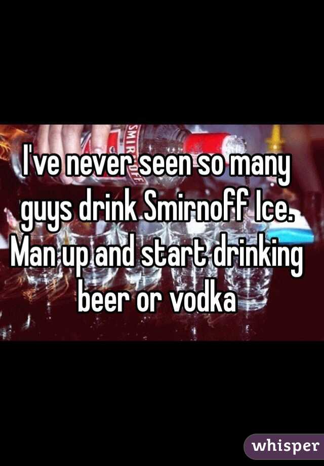 I've never seen so many guys drink Smirnoff Ice. Man up and start drinking beer or vodka