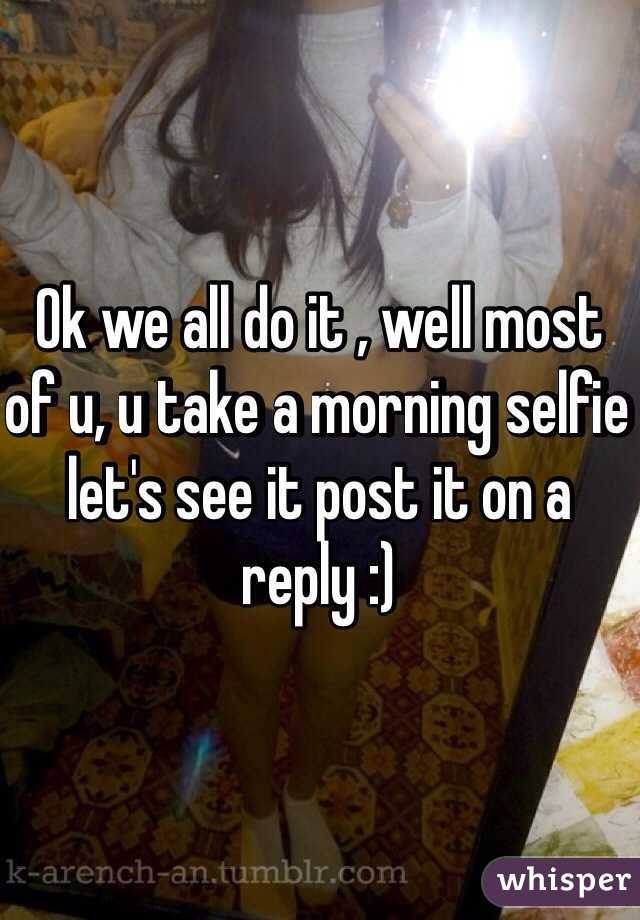 Ok we all do it , well most of u, u take a morning selfie let's see it post it on a reply :)