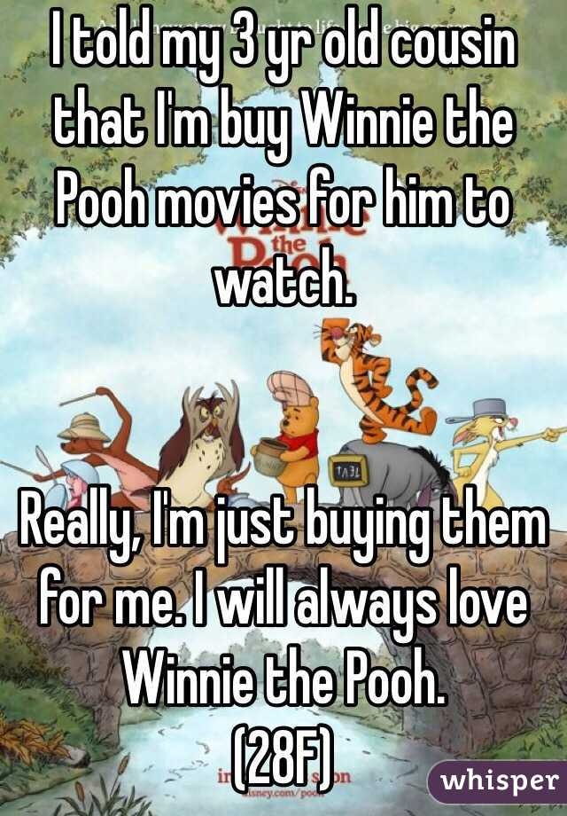 I told my 3 yr old cousin that I'm buy Winnie the Pooh movies for him to watch.   Really, I'm just buying them for me. I will always love Winnie the Pooh. (28F)