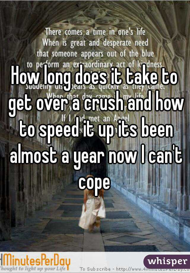 How long does it take to get over a crush and how to speed it up its been almost a year now I can't cope