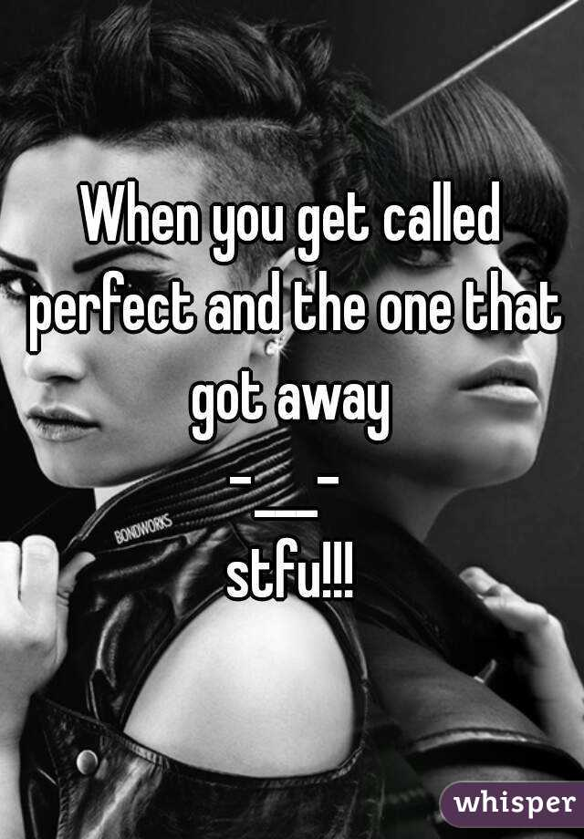 When you get called perfect and the one that got away  -___-  stfu!!!