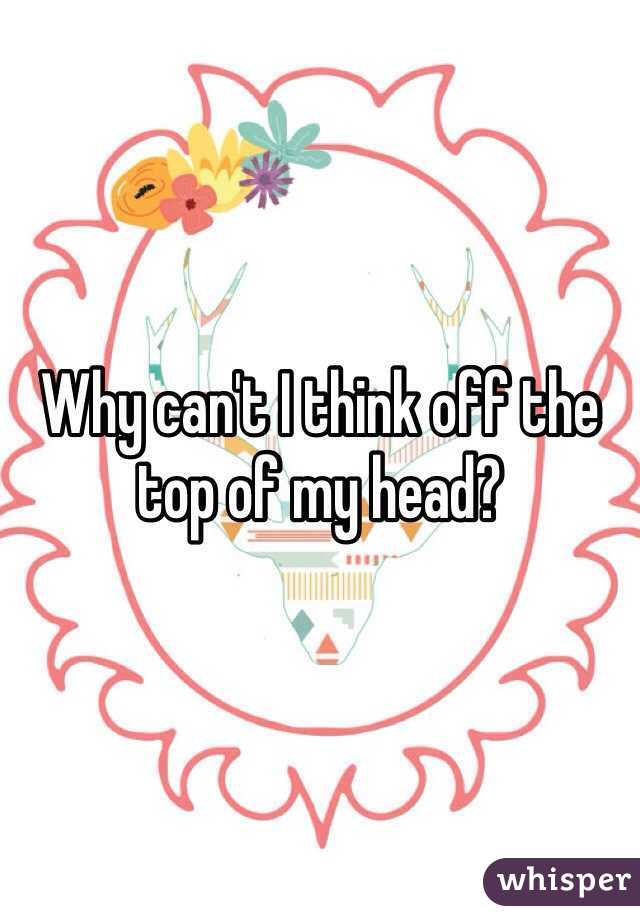 Why can't I think off the top of my head?