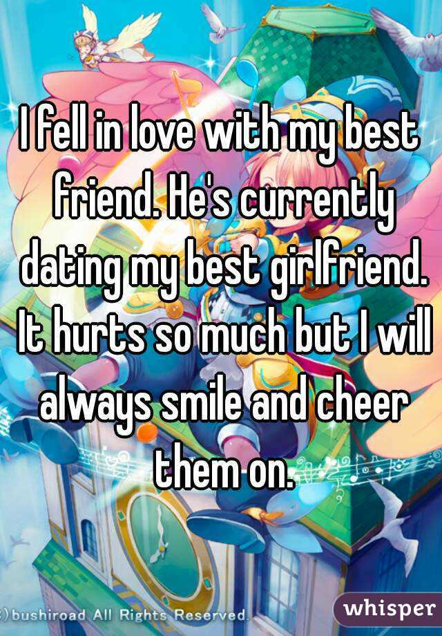 I fell in love with my best friend. He's currently dating my best girlfriend. It hurts so much but I will always smile and cheer them on.