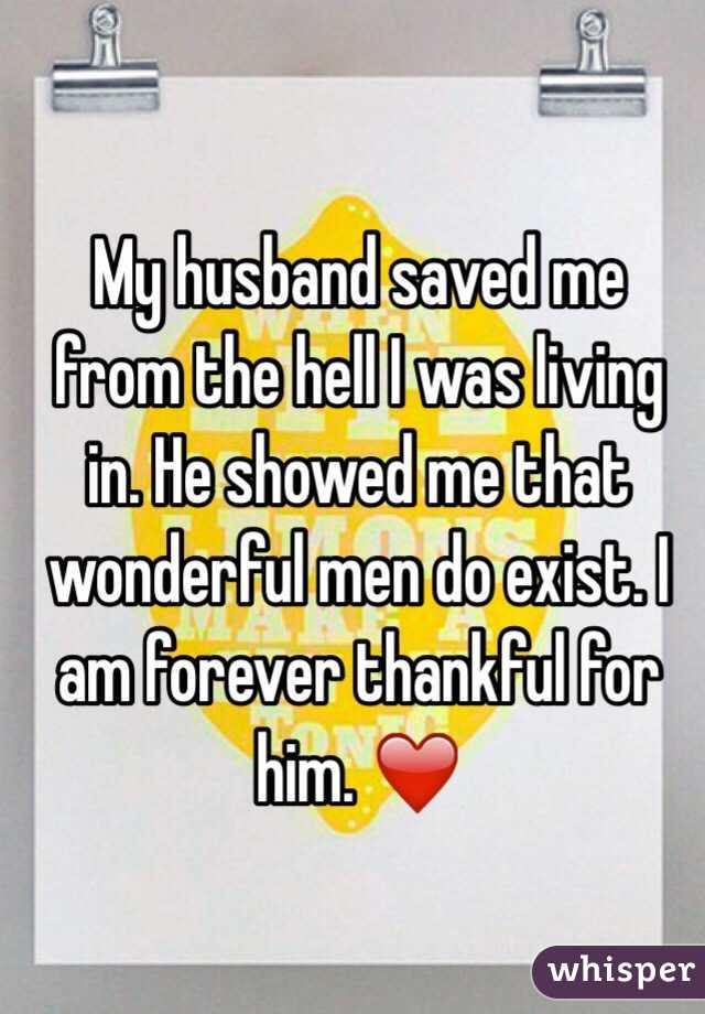 My husband saved me from the hell I was living in. He showed me that wonderful men do exist. I am forever thankful for him. ❤️