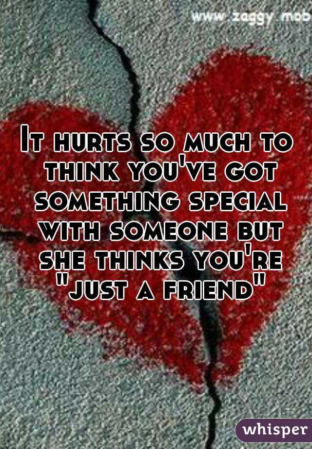 "It hurts so much to think you've got something special with someone but she thinks you're ""just a friend"""