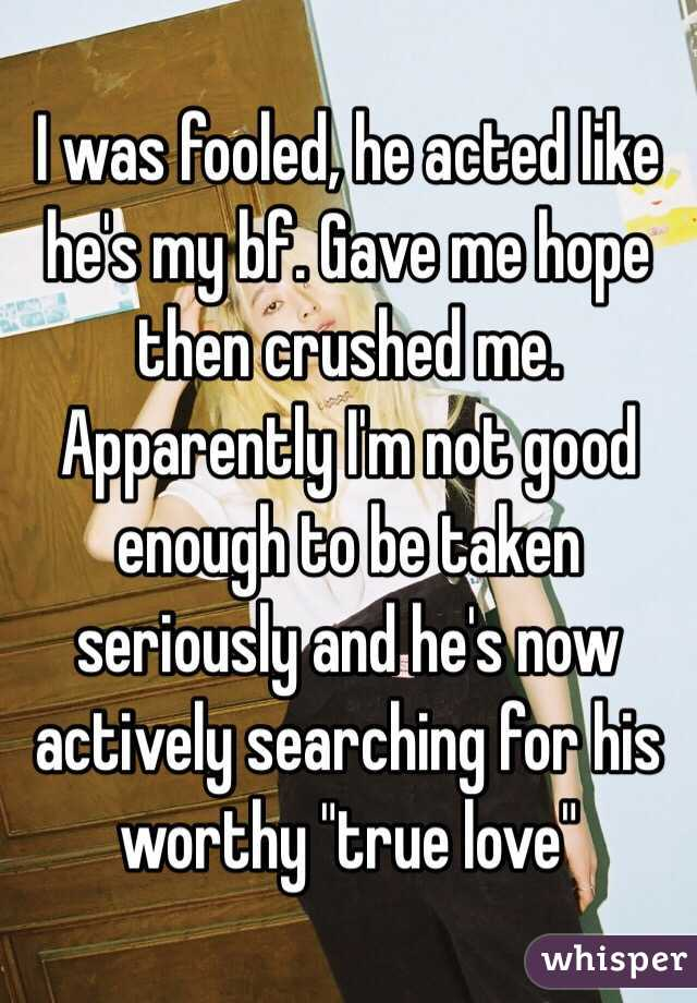 """I was fooled, he acted like he's my bf. Gave me hope then crushed me. Apparently I'm not good enough to be taken seriously and he's now actively searching for his worthy """"true love"""""""