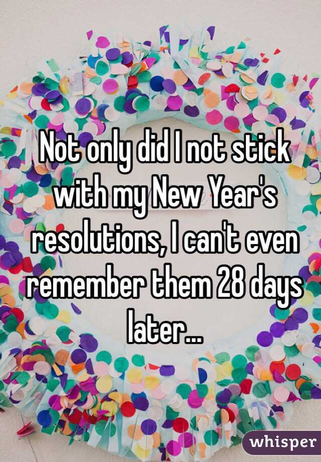 Not only did I not stick with my New Year's resolutions, I can't even remember them 28 days later...