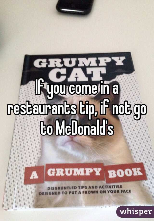 If you come in a restaurants tip, if not go to McDonald's
