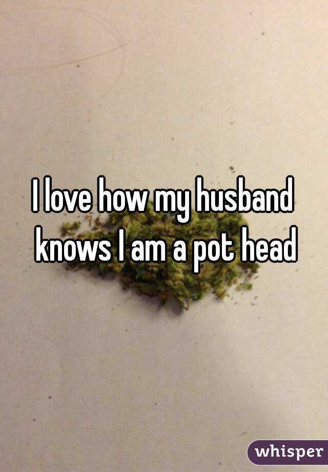 I love how my husband knows I am a pot head
